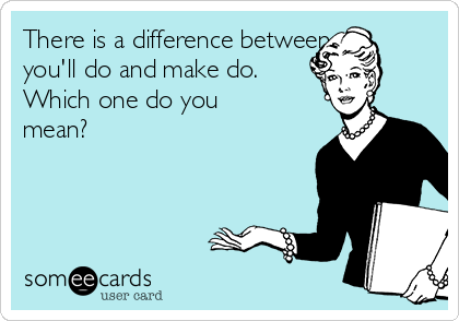 There is a difference between you'll do and make do.  Which one do you mean?