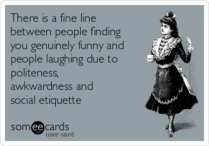There is a fine line between people finding you genuinely funny and people laughing due to politeness, awkwardness and social etiquette