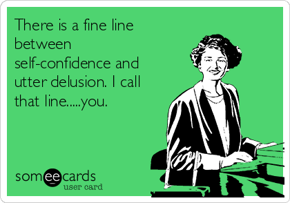 There is a fine line between self-confidence and utter delusion. I call that line.....you.