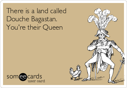 There is a land called Douche Bagastan. You're their Queen