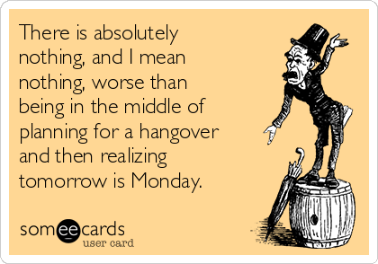 There is absolutely nothing, and I mean nothing, worse than being in the middle of planning for a hangover and then realizing tomorrow is Monday.