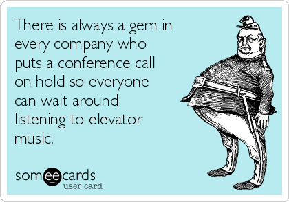 There is always a gem in every company who puts a conference call on hold so everyone can wait around listening to elevator music.