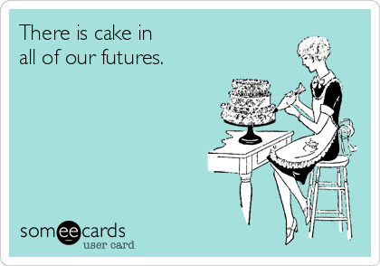 There is cake in all of our futures.