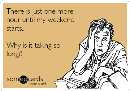There is just one more hour until my weekend starts...  Why is it taking so long?!