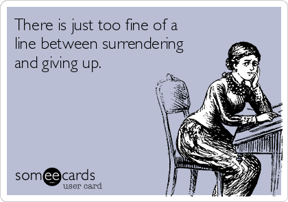 There is just too fine of a line between surrendering and giving up.