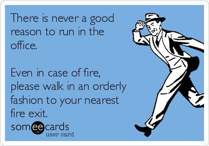 There is never a good reason to run in the office.   Even in case of fire, please walk in an orderly fashion to your nearest fire exit.