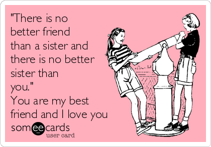 """""""There is no better friend than a sister and there is no better sister than you.""""  You are my best friend and I love you♥"""