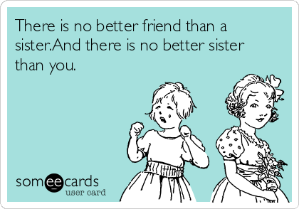 There is no better friend than a sister.And there is no better sister than you.
