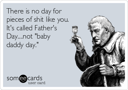 "There is no day for pieces of shit like you.  It's called Father's Day....not ""baby daddy day."""
