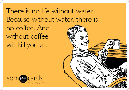 There is no life without water. Because without water, there is no coffee. And without coffee, I will kill you all.