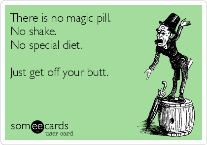 There is no magic pill.  No shake. No special diet.   Just get off your butt.