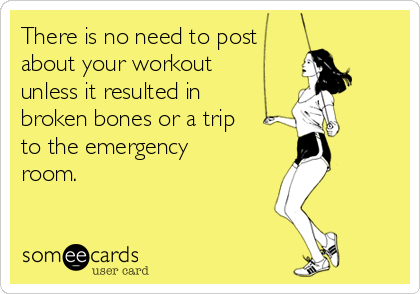There is no need to post  about your workout  unless it resulted in broken bones or a trip  to the emergency room.