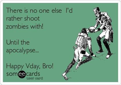 There is no one else  I'd rather shoot zombies with!  Until the apocalypse...  Happy Vday, Bro!