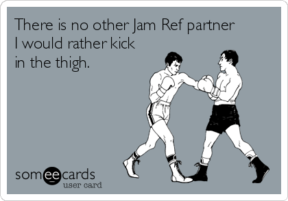 There is no other Jam Ref partner I would rather kick in the thigh.