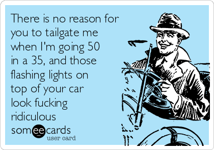 There is no reason for you to tailgate me when I'm going 50 in a 35, and those flashing lights on top of your car look fucking ridiculous