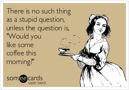"""There is no such thing as a stupid question, unless the question is, """"Would you like some coffee this morning?"""""""