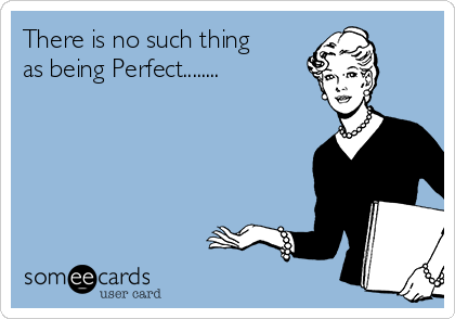 There is no such thing as being Perfect........