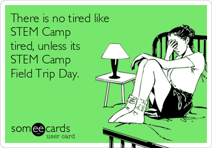 There is no tired like STEM Camp tired, unless its STEM Camp Field Trip Day.