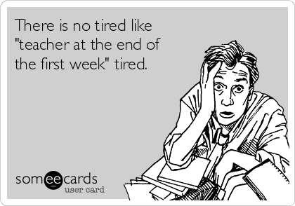 "There is no tired like ""teacher at the end of the first week"" tired."