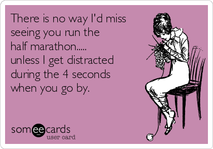 There is no way I'd miss seeing you run the  half marathon.....  unless I get distracted during the 4 seconds when you go by.