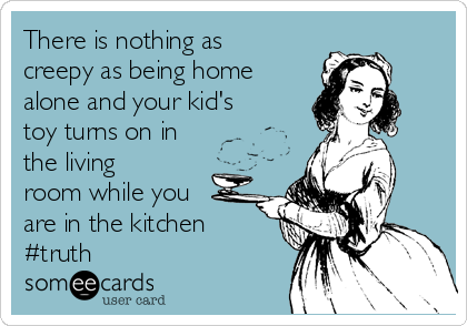 There is nothing as creepy as being home alone and your kid's toy turns on in the living room while you are in the kitchen #truth