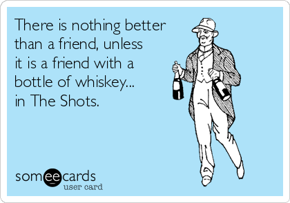 There is nothing better than a friend, unless it is a friend with a bottle of whiskey... in The Shots.