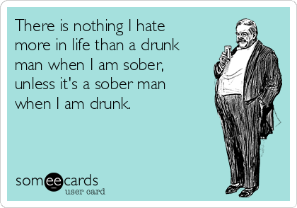 There is nothing I hate more in life than a drunk man when I am sober, unless it's a sober man when I am drunk.