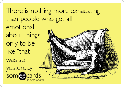 """There is nothing more exhausting than people who get all emotional about things only to be like """"that was so yesterday"""""""