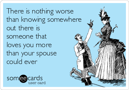 There is nothing worse than knowing somewhere out there is someone that loves you more than your spouse could ever