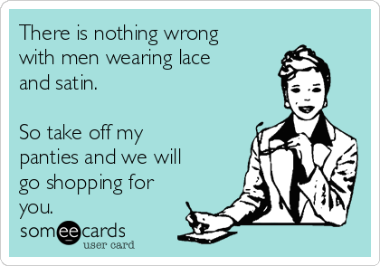 There is nothing wrong with men wearing lace and satin.  So take off my panties and we will go shopping for you.