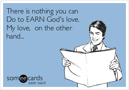 There is nothing you can Do to EARN God's love. My love,  on the other hand...