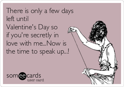 There is only a few days left until Valentine's Day so if you're secretly in love with me...Now is the time to speak up...!