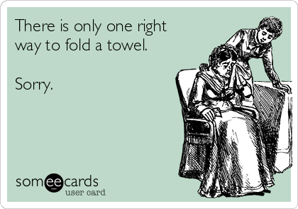 There is only one right way to fold a towel.  Sorry.
