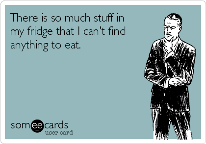 There is so much stuff in my fridge that I can't find anything to eat.