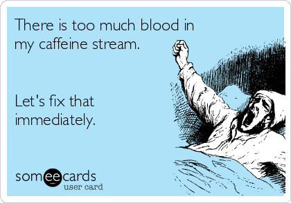 There is too much blood in my caffeine stream.   Let's fix that immediately.