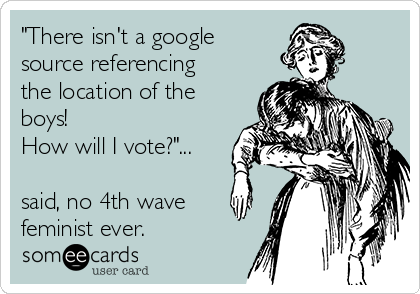 """""""There isn't a google source referencing the location of the boys!   How will I vote?""""...  said, no 4th wave feminist ever."""