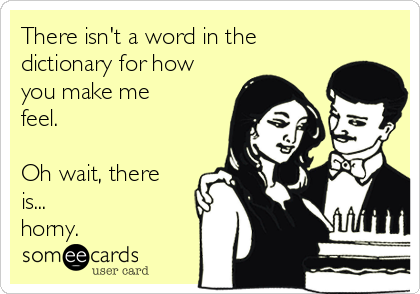There isn't a word in the dictionary for how you make me feel.  Oh wait, there is... horny.