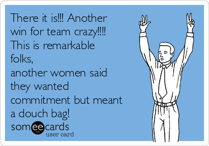 There it is!!! Another win for team crazy!!!!  This is remarkable folks, another women said they wanted commitment but meant a douch bag!