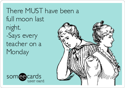There MUST have been a full moon last night.  -Says every teacher on a Monday