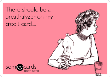 There should be a breathalyzer on my credit card....