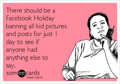 There should be a Facebook Holiday banning all kid pictures and posts for just 1  day to see if anyone had anything else to say..