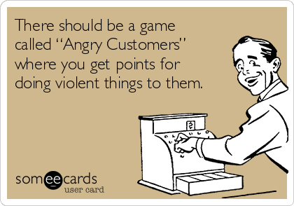 """There should be a game called """"Angry Customers"""" where you get points for doing violent things to them."""
