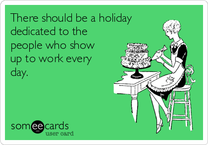 There should be a holiday dedicated to the people who show up to work every day.