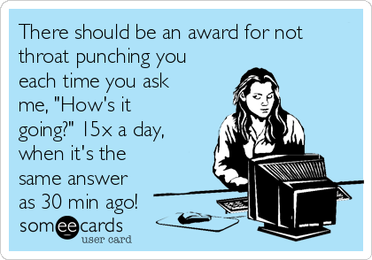 "There should be an award for not throat punching you each time you ask me, ""How's it going?"" 15x a day, when it's the same answer as 30 min ago!"