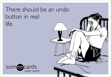 There should be an undo button in real life.