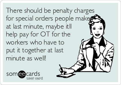 There should be penalty charges for special orders people make  at last minute, maybe itll help pay for OT for the workers who have to put it together at last minute as well!