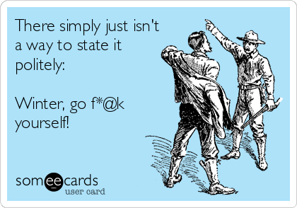 There simply just isn't a way to state it politely:  Winter, go f*@k yourself!