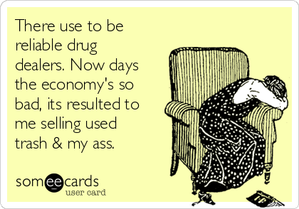 There use to be reliable drug dealers. Now days the economy's so bad, its resulted to me selling used trash & my ass.