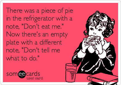 """There was a piece of pie in the refrigerator with a note, """"Don't eat me.""""  Now there's an empty plate with a different note, """"Don't tell me what to do."""""""