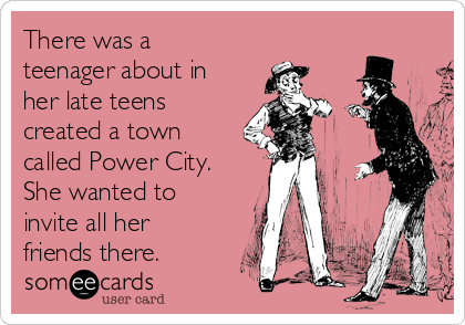 There was a teenager about in her late teens created a town called Power City. She wanted to invite all her friends there.